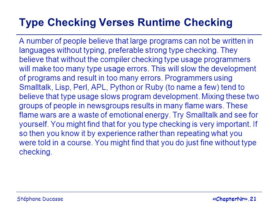 Stéphane Ducasse«ChapterNr».21 Type Checking Verses Runtime Checking A number of people believe that large programs can not be written in languages without typing, preferable strong type checking.