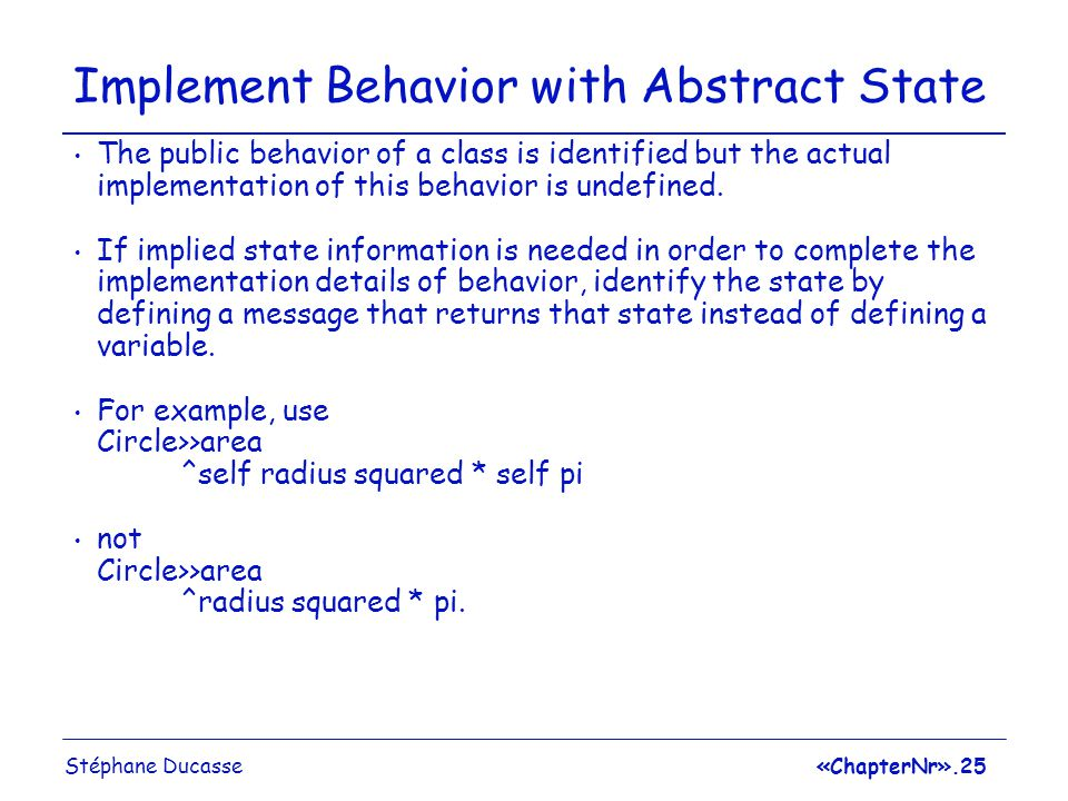 Stéphane Ducasse«ChapterNr».25 Implement Behavior with Abstract State The public behavior of a class is identified but the actual implementation of this behavior is undefined.