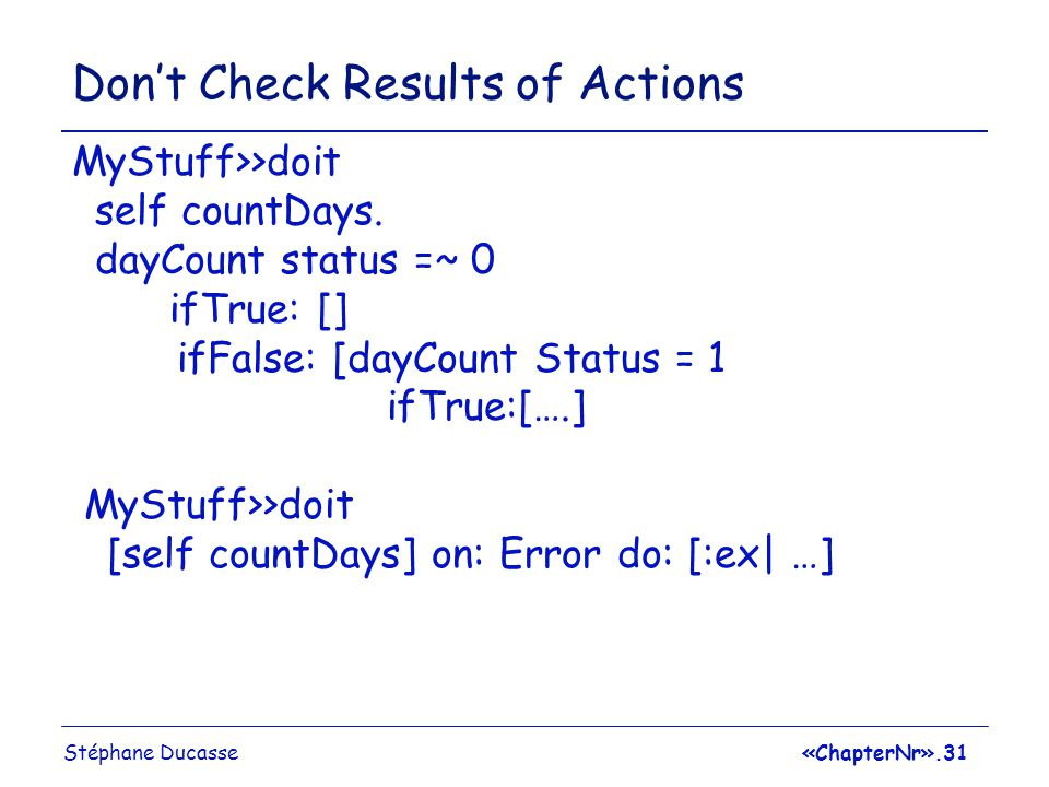 Stéphane Ducasse«ChapterNr».31 Don't Check Results of Actions MyStuff>>doit self countDays.