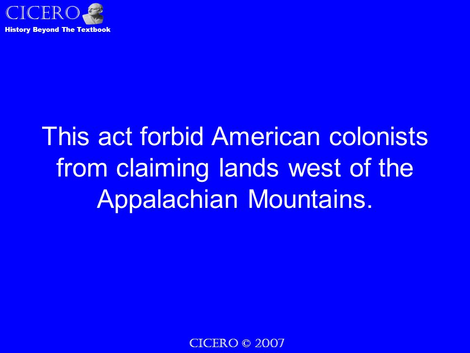 CICERO © 2007 CICERO History Beyond The Textbook This act forbid American colonists from claiming lands west of the Appalachian Mountains.