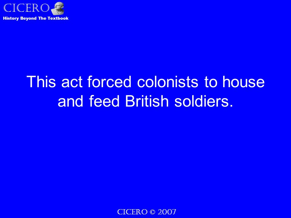 CICERO © 2007 History Beyond The Textbook CICERO This act forced colonists to house and feed British soldiers.