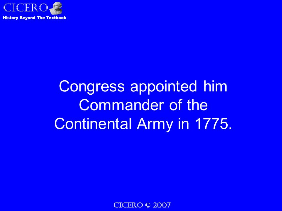 CICERO © 2007 CICERO History Beyond The Textbook Congress appointed him Commander of the Continental Army in 1775.