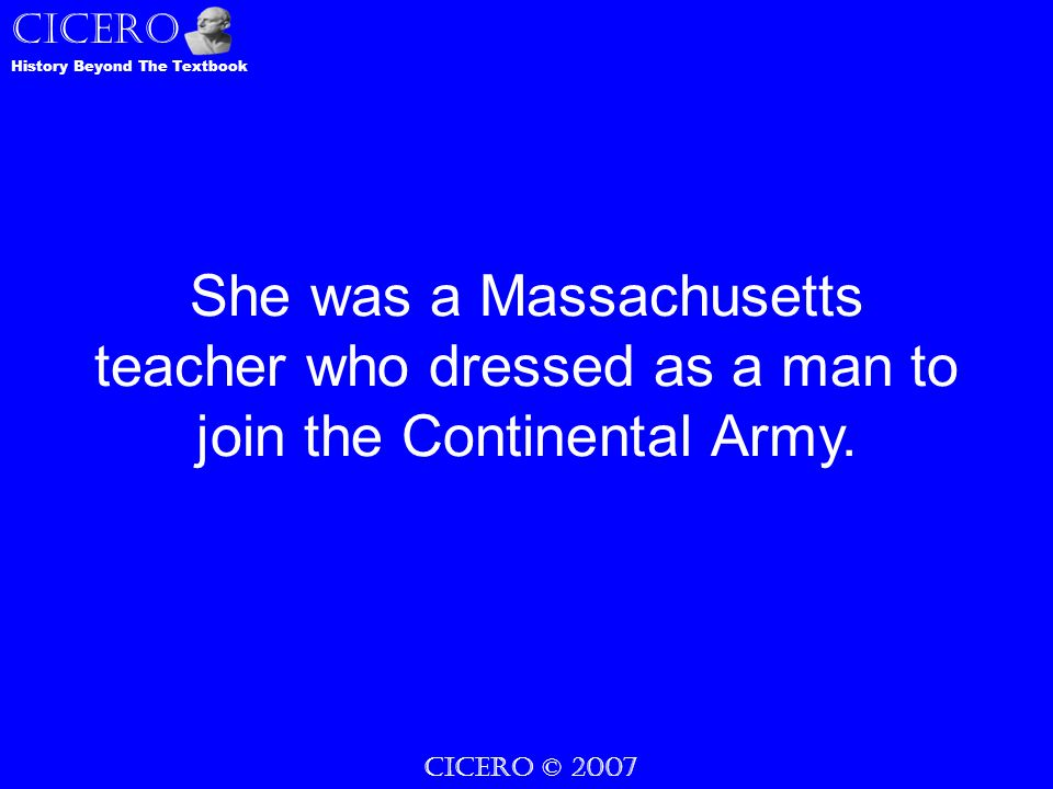 CICERO © 2007 CICERO History Beyond The Textbook She was a Massachusetts teacher who dressed as a man to join the Continental Army.