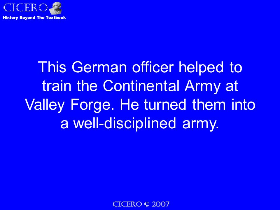 CICERO History Beyond The Textbook CICERO © 2007 This German officer helped to train the Continental Army at Valley Forge.