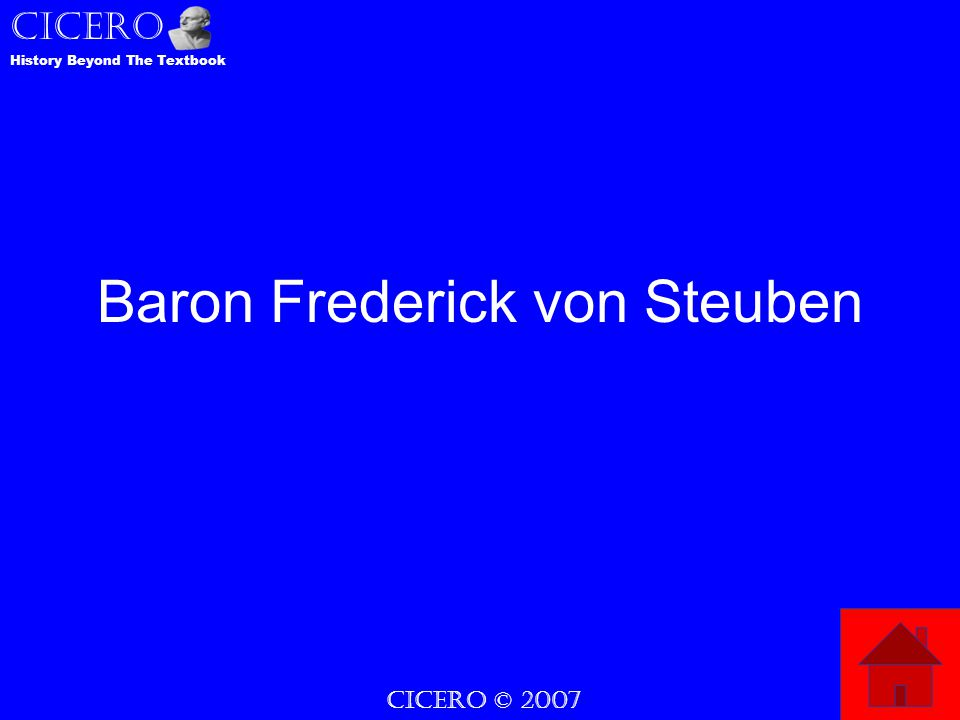 CICERO © 2007 CICERO History Beyond The Textbook Baron Frederick von Steuben