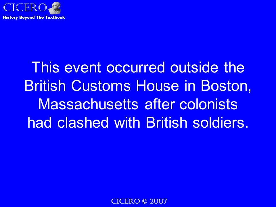 CICERO © 2007 CICERO History Beyond The Textbook This event occurred outside the British Customs House in Boston, Massachusetts after colonists had clashed with British soldiers.