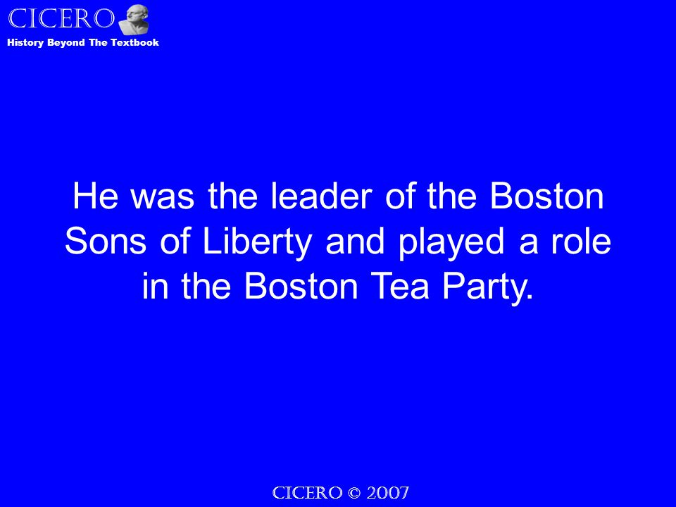 CICERO © 2007 CICERO History Beyond The Textbook He was the leader of the Boston Sons of Liberty and played a role in the Boston Tea Party.
