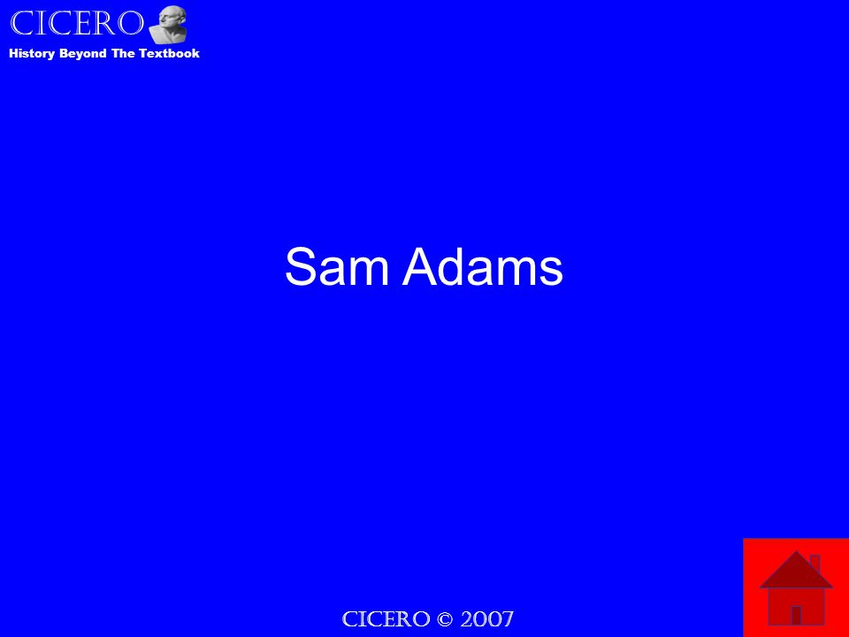 CICERO © 2007 CICERO History Beyond The Textbook Sam Adams