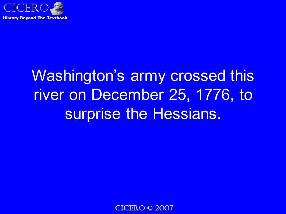 CICERO © 2007 CICERO History Beyond The Textbook Washington's army crossed this river on December 25, 1776, to surprise the Hessians.