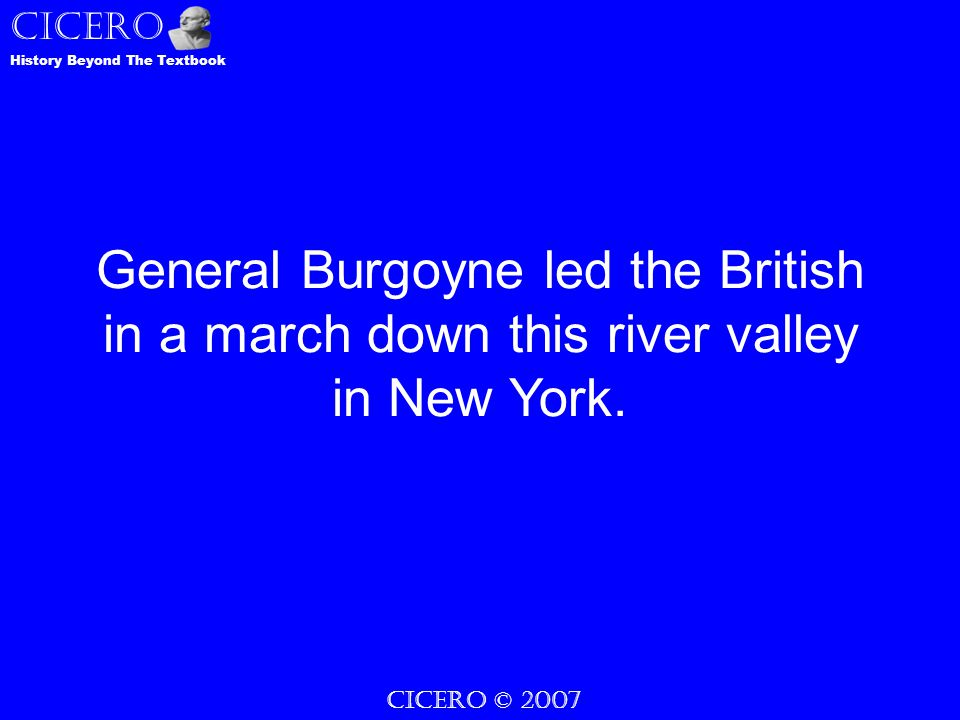 CICERO © 2007 CICERO History Beyond The Textbook General Burgoyne led the British in a march down this river valley in New York.