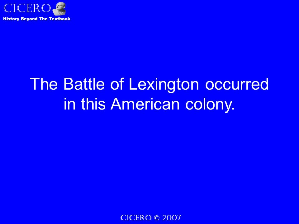 CICERO © 2007 CICERO History Beyond The Textbook The Battle of Lexington occurred in this American colony.