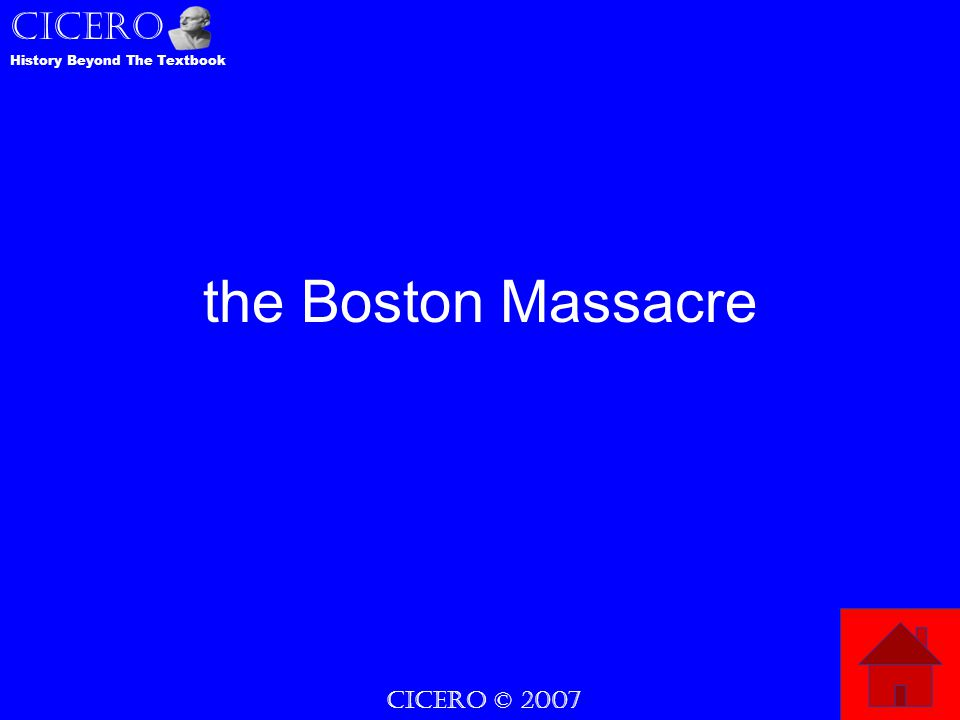 CICERO © 2007 CICERO History Beyond The Textbook the Boston Massacre