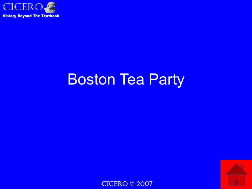 CICERO © 2007 CICERO History Beyond The Textbook Boston Tea Party