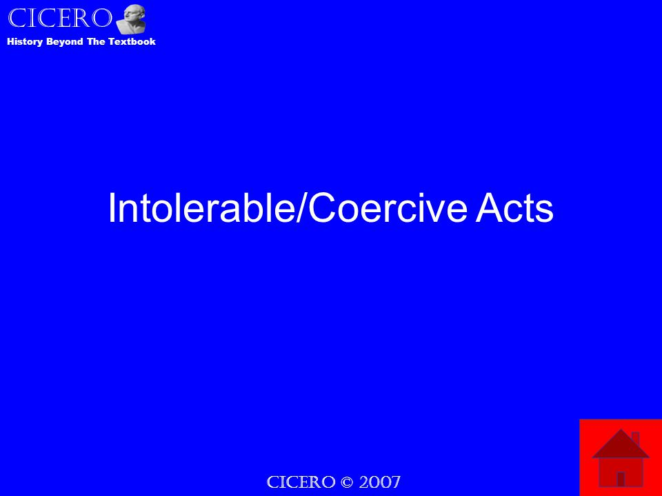 CICERO © 2007 CICERO History Beyond The Textbook Intolerable/Coercive Acts
