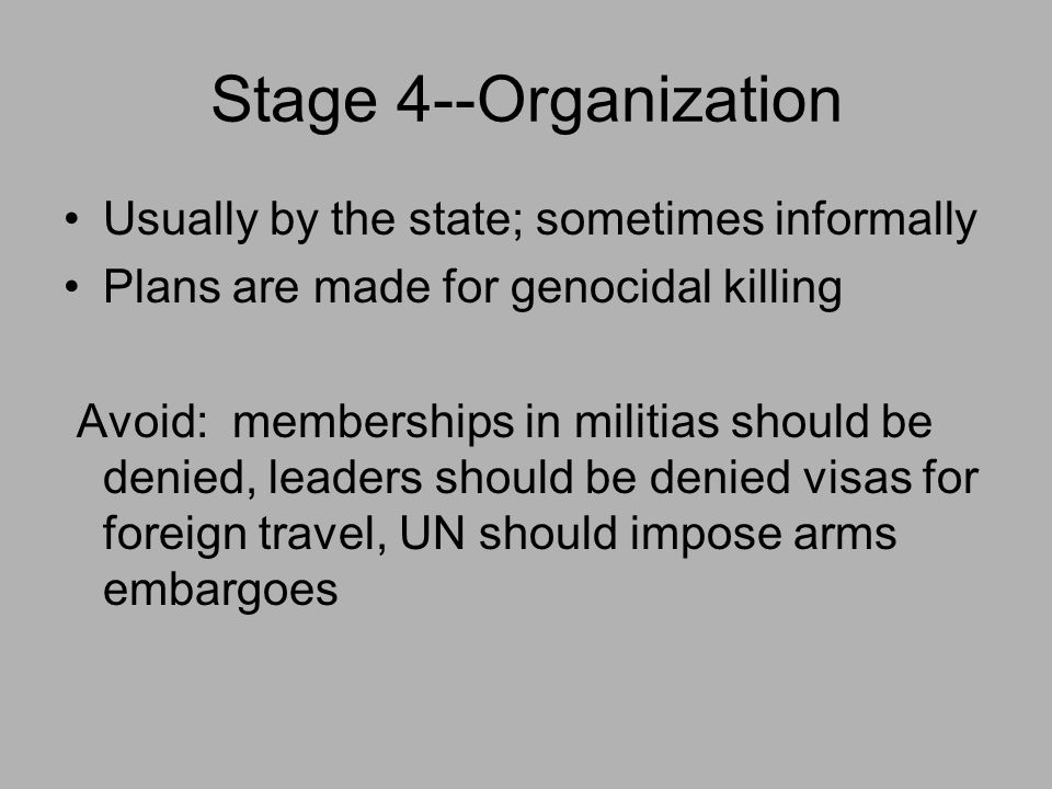 Stage 4--Organization Usually by the state; sometimes informally Plans are made for genocidal killing Avoid: memberships in militias should be denied, leaders should be denied visas for foreign travel, UN should impose arms embargoes