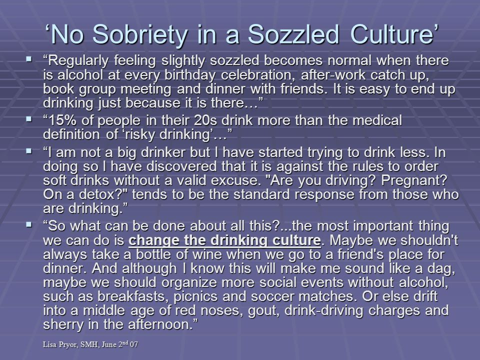 'No Sobriety in a Sozzled Culture'  Regularly feeling slightly sozzled becomes normal when there is alcohol at every birthday celebration, after-work catch up, book group meeting and dinner with friends.