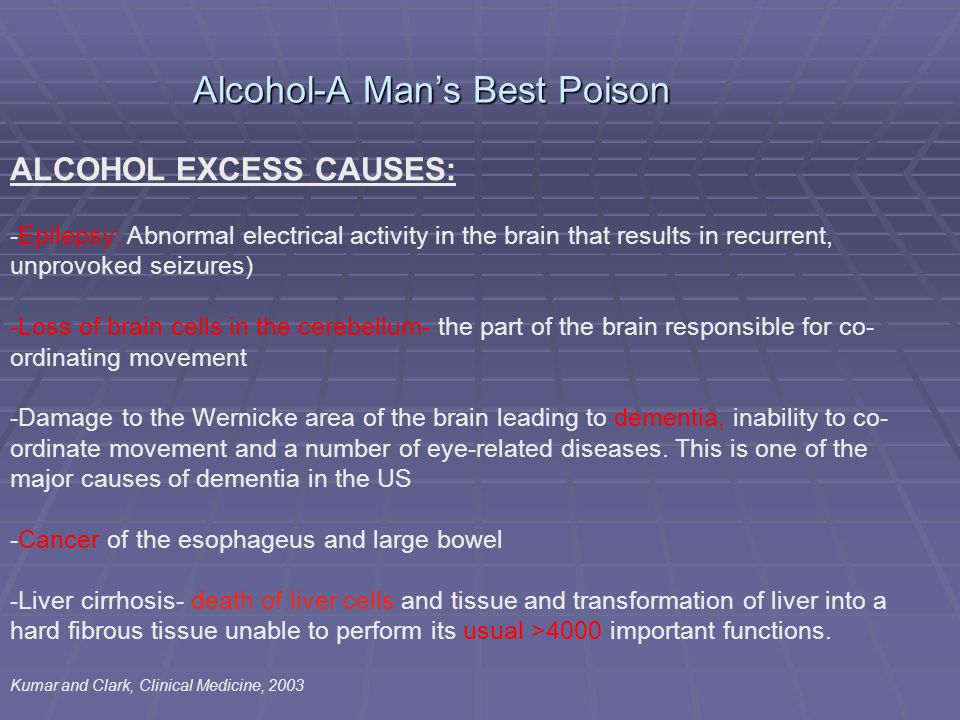 Alcohol-A Man's Best Poison ALCOHOL EXCESS CAUSES: -Epilepsy: Abnormal electrical activity in the brain that results in recurrent, unprovoked seizures) -Loss of brain cells in the cerebellum- the part of the brain responsible for co- ordinating movement -Damage to the Wernicke area of the brain leading to dementia, inability to co- ordinate movement and a number of eye-related diseases.