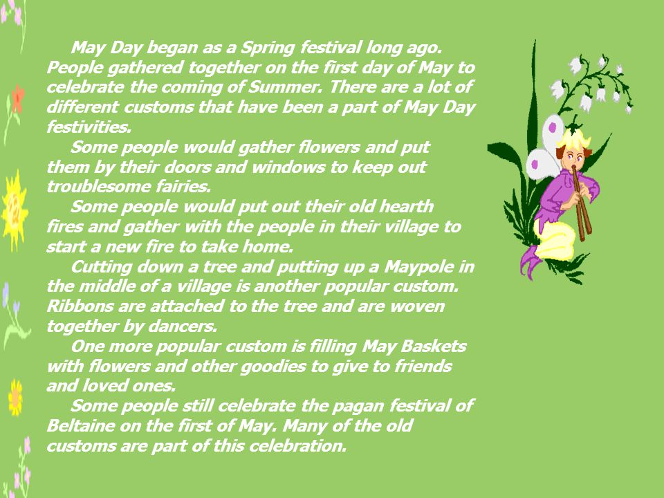 May Day began as a Spring festival long ago. People gathered together on the first day of May to celebrate the coming of Summer. There are a lot of di