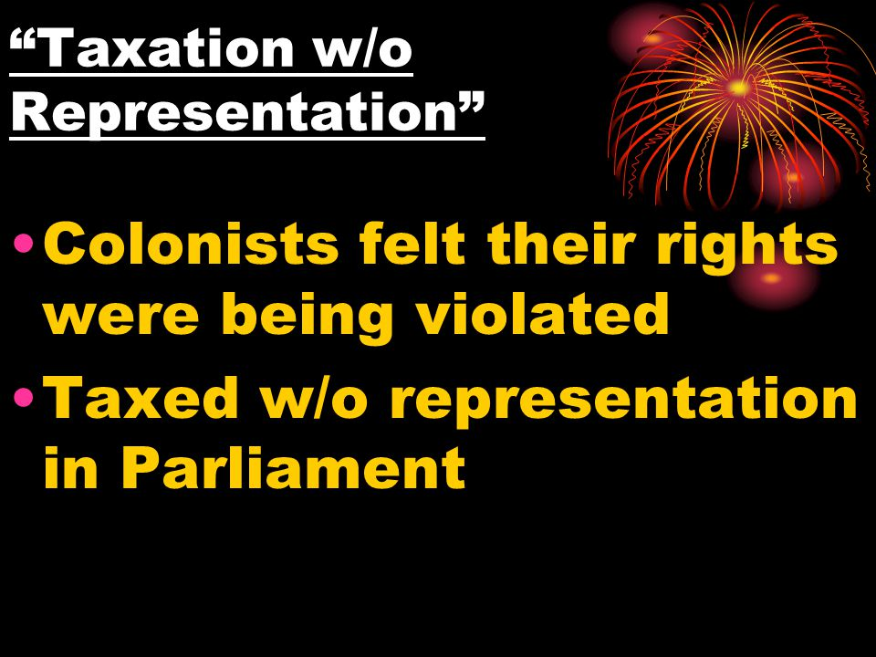 """Taxation w/o Representation"" Colonists felt their rights were being violated Taxed w/o representation in Parliament"