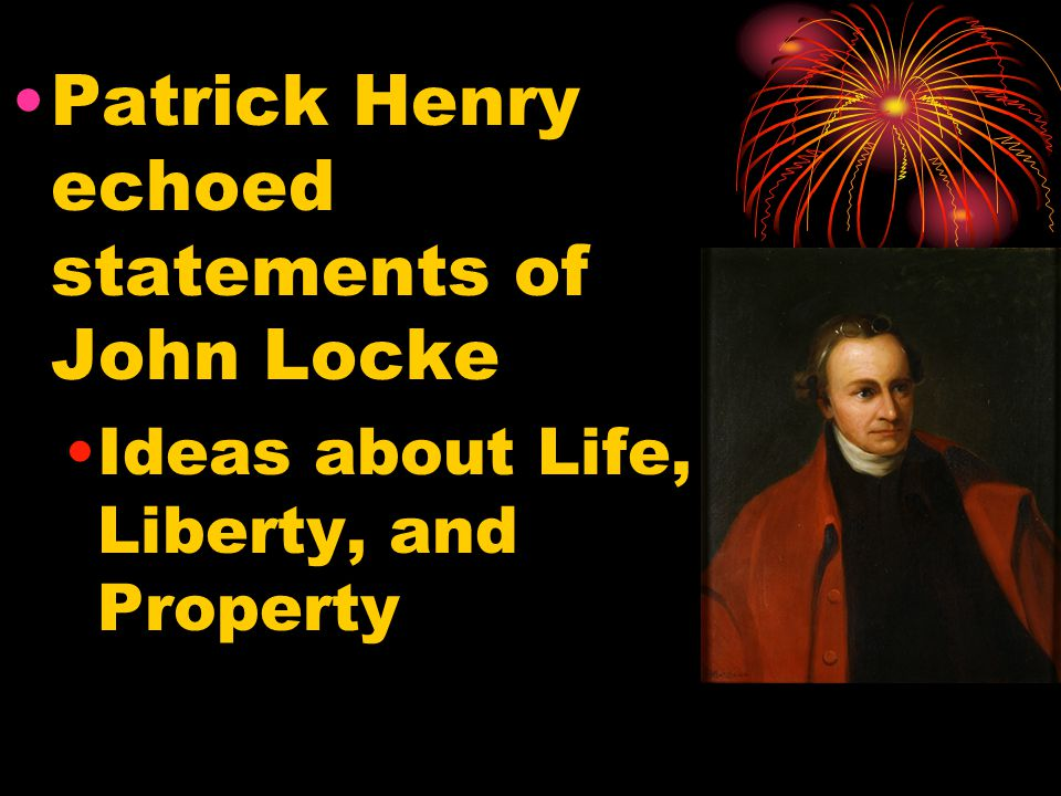 Patrick Henry echoed statements of John Locke Ideas about Life, Liberty, and Property