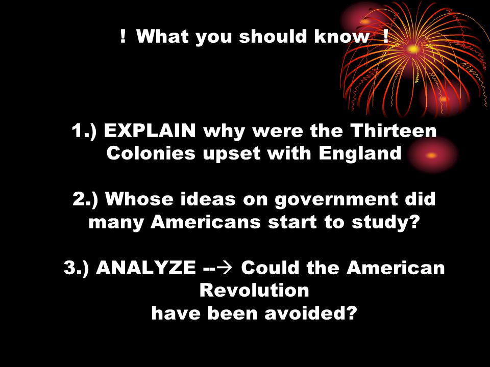 ! What you should know ! 1.) EXPLAIN why were the Thirteen Colonies upset with England 2.) Whose ideas on government did many Americans start to study