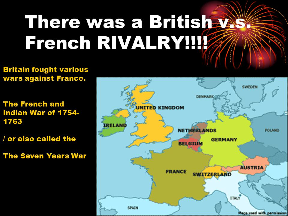 There was a British v.s. French RIVALRY!!!! Britain fought various wars against France. The French and Indian War of 1754- 1763 / or also called the T