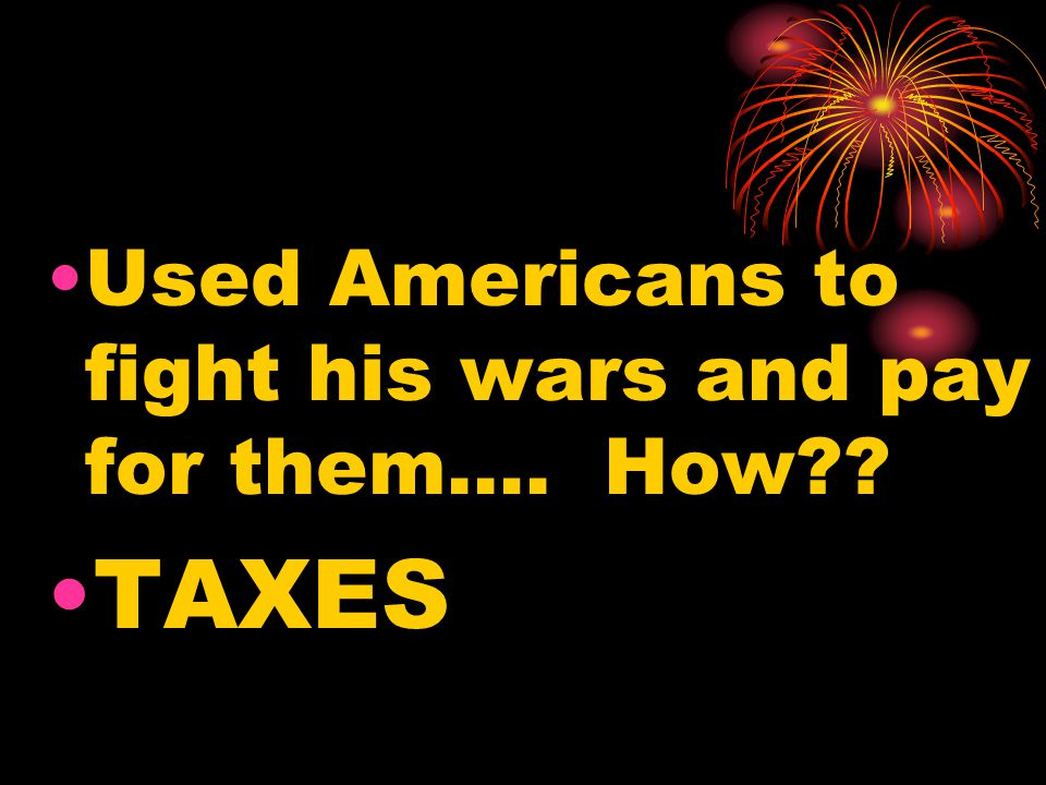 Used Americans to fight his wars and pay for them…. How?? TAXES