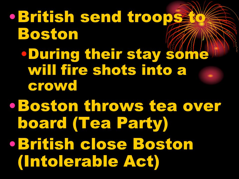 British send troops to Boston During their stay some will fire shots into a crowd Boston throws tea over board (Tea Party) British close Boston (Intol