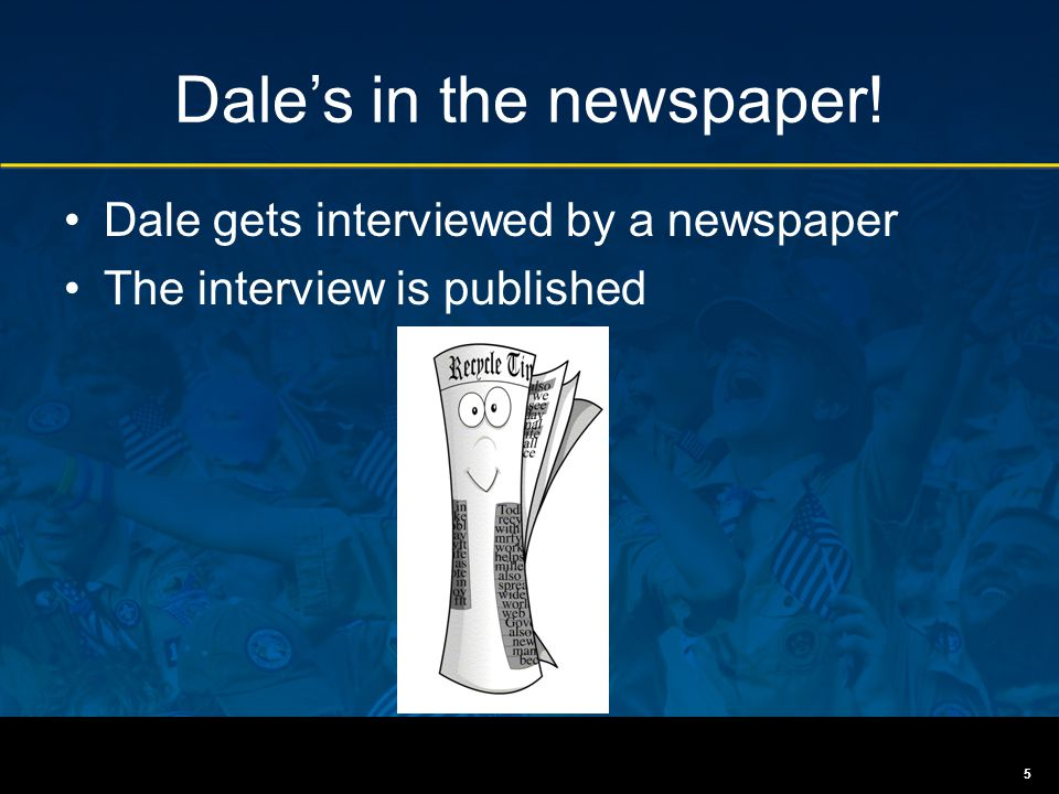 Dale's in the newspaper! Dale gets interviewed by a newspaper The interview is published 5