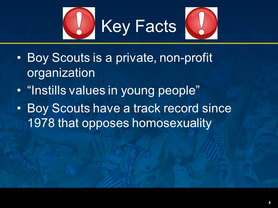 "Key Facts Boy Scouts is a private, non-profit organization ""Instills values in young people"" Boy Scouts have a track record since 1978 that opposes ho"