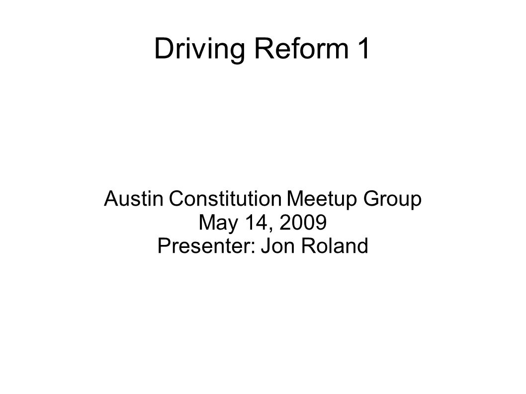 Driving Reform 1 Austin Constitution Meetup Group May 14, 2009 Presenter: Jon Roland