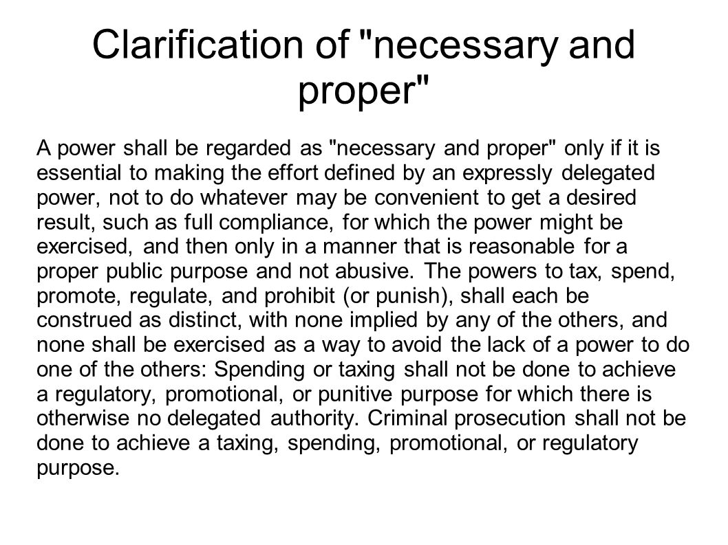 Clarification of necessary and proper A power shall be regarded as necessary and proper only if it is essential to making the effort defined by an expressly delegated power, not to do whatever may be convenient to get a desired result, such as full compliance, for which the power might be exercised, and then only in a manner that is reasonable for a proper public purpose and not abusive.