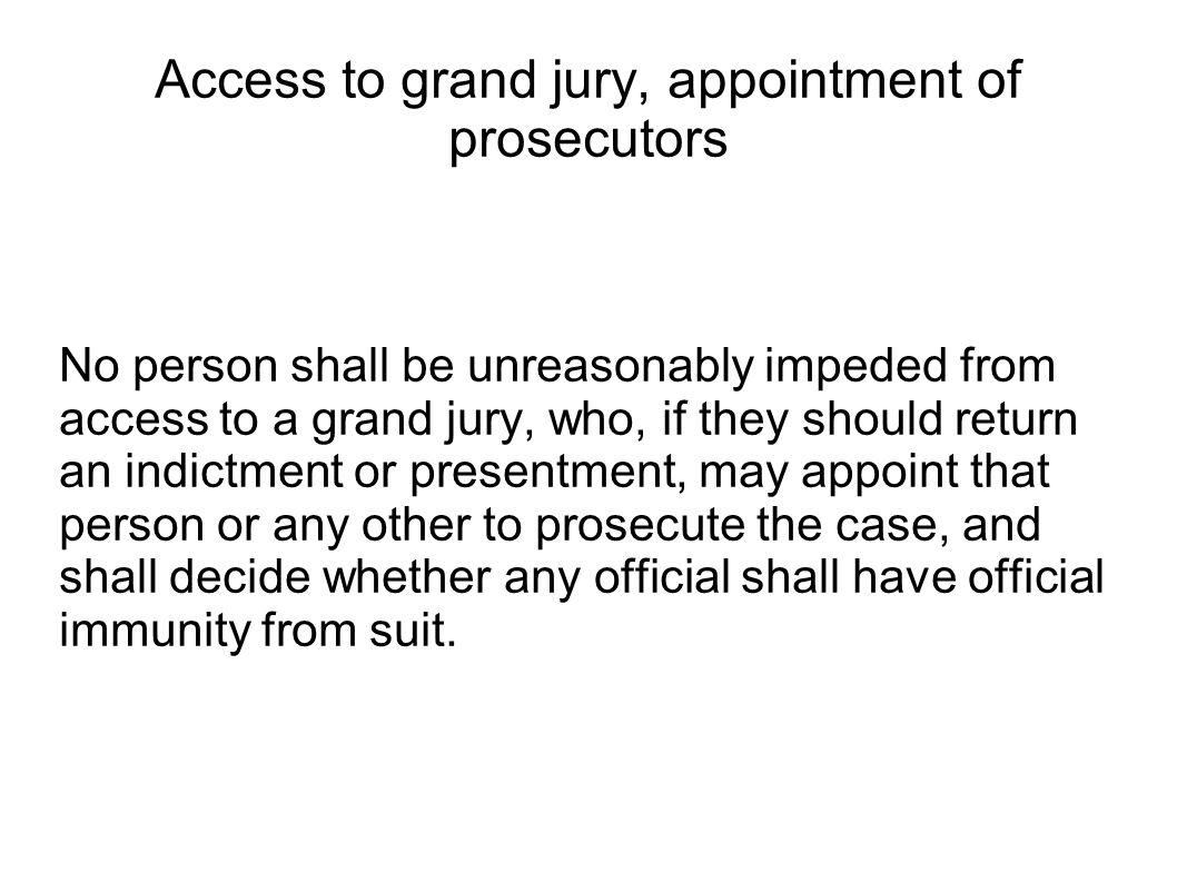 Access to grand jury, appointment of prosecutors No person shall be unreasonably impeded from access to a grand jury, who, if they should return an indictment or presentment, may appoint that person or any other to prosecute the case, and shall decide whether any official shall have official immunity from suit.
