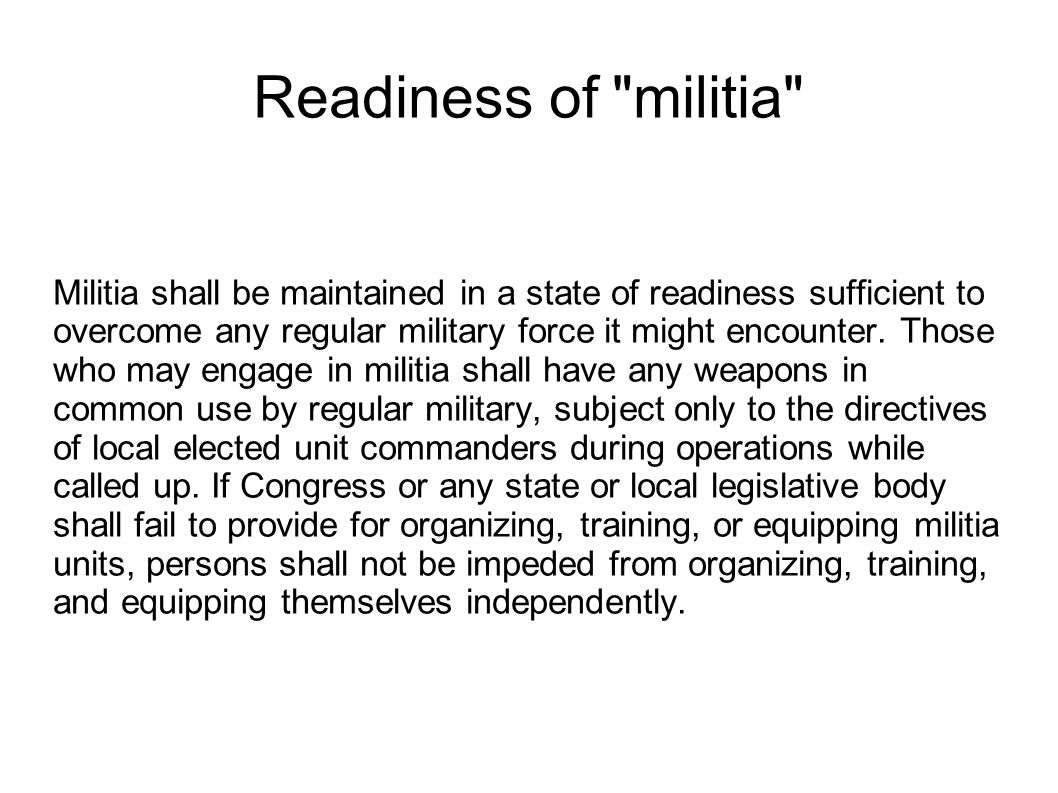 Readiness of militia Militia shall be maintained in a state of readiness sufficient to overcome any regular military force it might encounter.