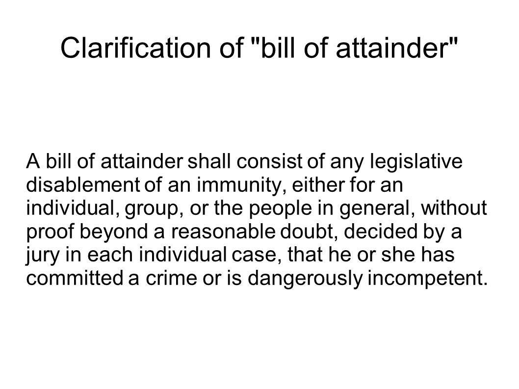 Clarification of bill of attainder A bill of attainder shall consist of any legislative disablement of an immunity, either for an individual, group, or the people in general, without proof beyond a reasonable doubt, decided by a jury in each individual case, that he or she has committed a crime or is dangerously incompetent.