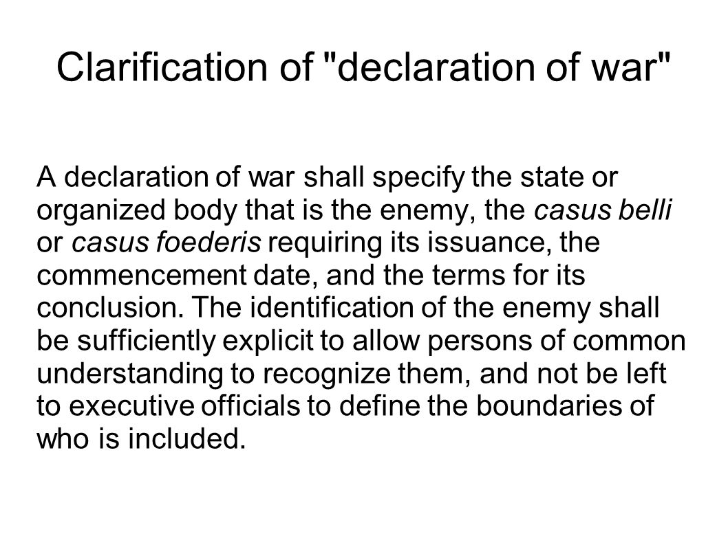 Clarification of declaration of war A declaration of war shall specify the state or organized body that is the enemy, the casus belli or casus foederis requiring its issuance, the commencement date, and the terms for its conclusion.