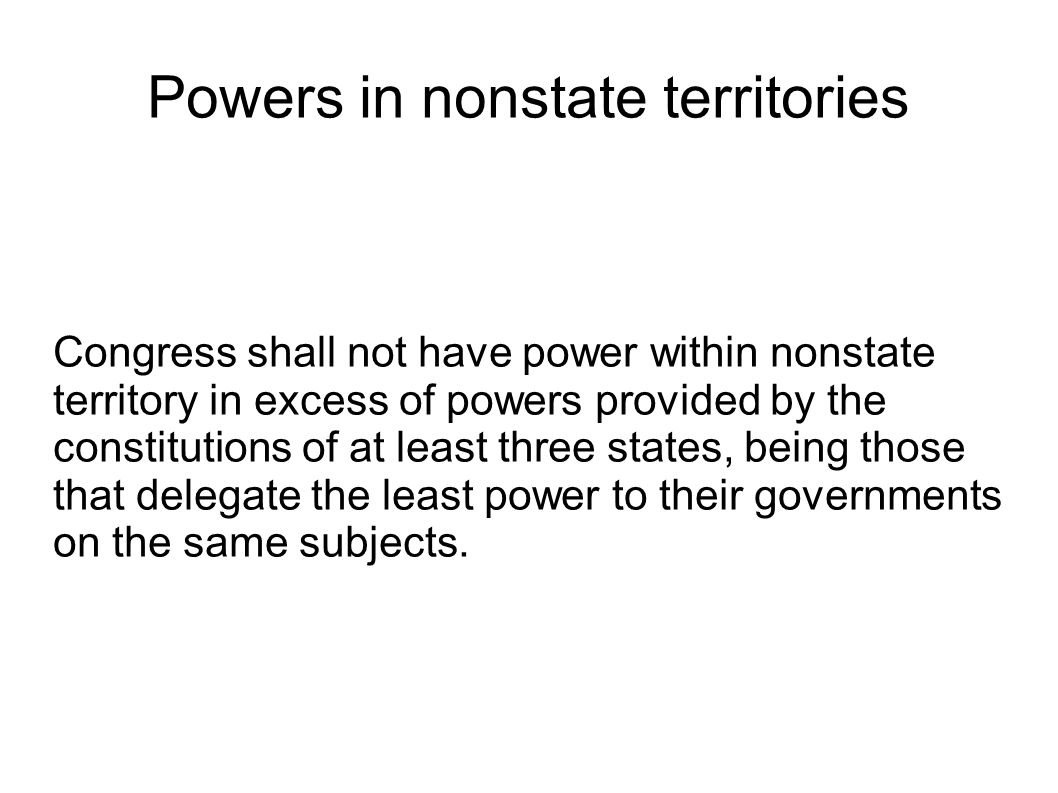 Powers in nonstate territories Congress shall not have power within nonstate territory in excess of powers provided by the constitutions of at least three states, being those that delegate the least power to their governments on the same subjects.