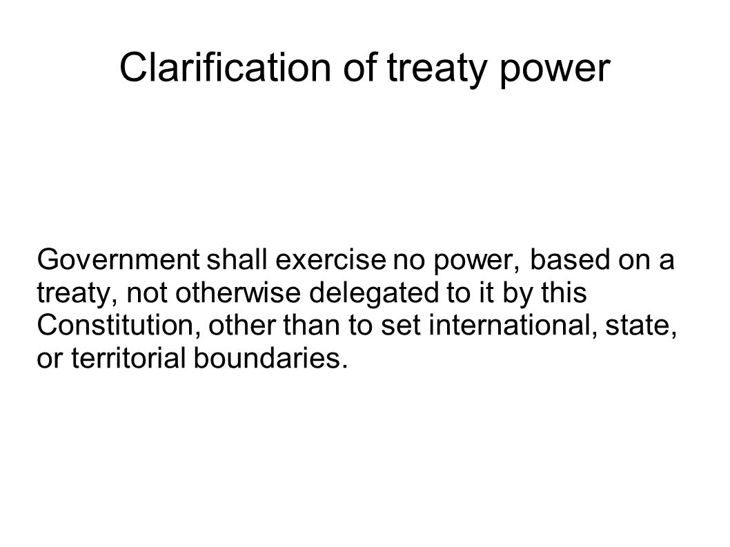 Clarification of treaty power Government shall exercise no power, based on a treaty, not otherwise delegated to it by this Constitution, other than to set international, state, or territorial boundaries.