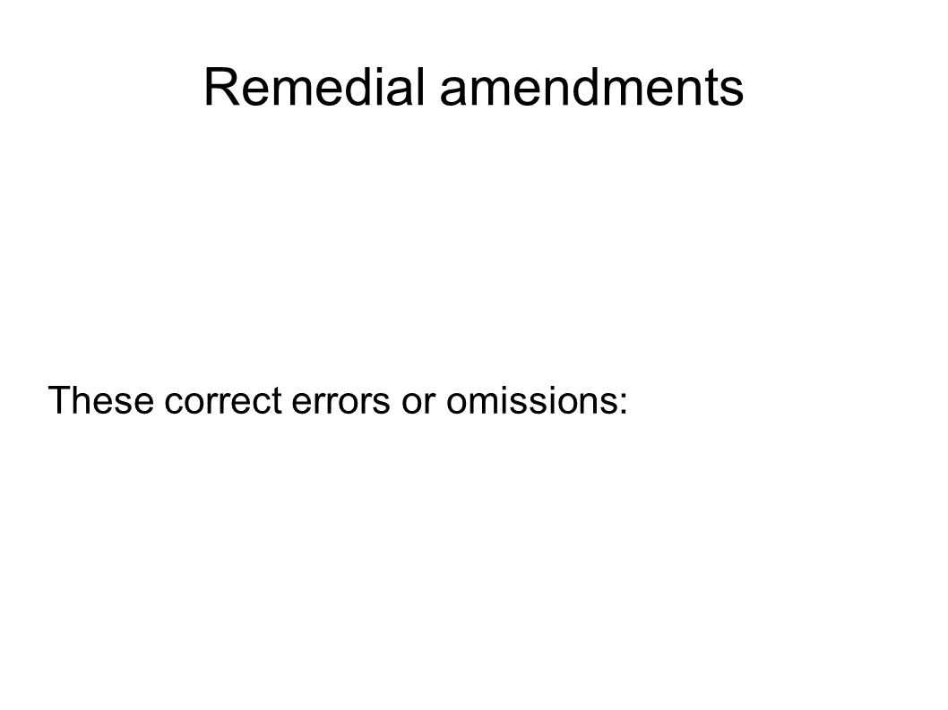 Remedial amendments These correct errors or omissions: