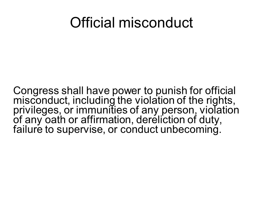 Official misconduct Congress shall have power to punish for official misconduct, including the violation of the rights, privileges, or immunities of any person, violation of any oath or affirmation, dereliction of duty, failure to supervise, or conduct unbecoming.