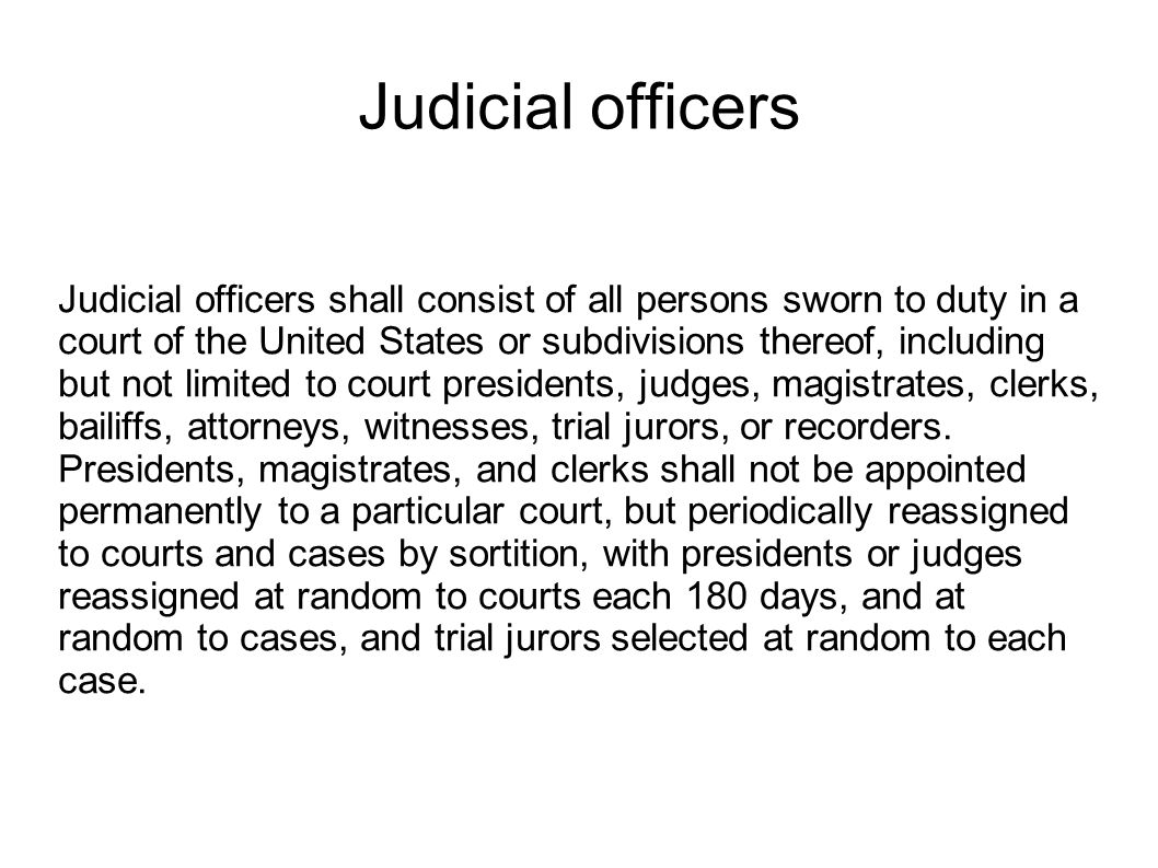 Judicial officers Judicial officers shall consist of all persons sworn to duty in a court of the United States or subdivisions thereof, including but not limited to court presidents, judges, magistrates, clerks, bailiffs, attorneys, witnesses, trial jurors, or recorders.