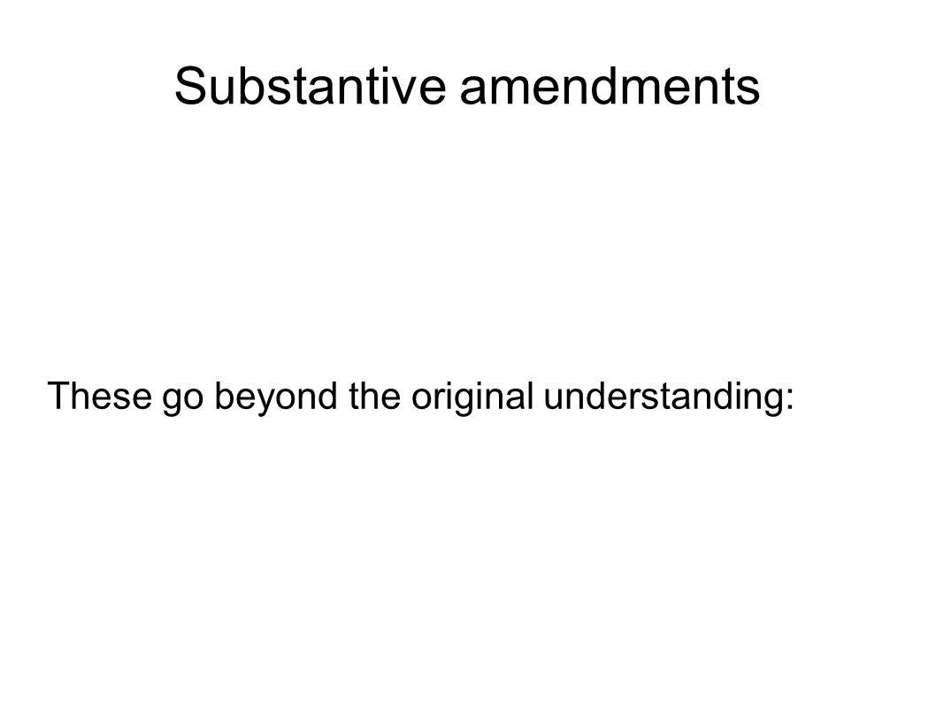 Substantive amendments These go beyond the original understanding: