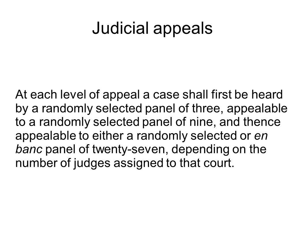 Judicial appeals At each level of appeal a case shall first be heard by a randomly selected panel of three, appealable to a randomly selected panel of nine, and thence appealable to either a randomly selected or en banc panel of twenty-seven, depending on the number of judges assigned to that court.
