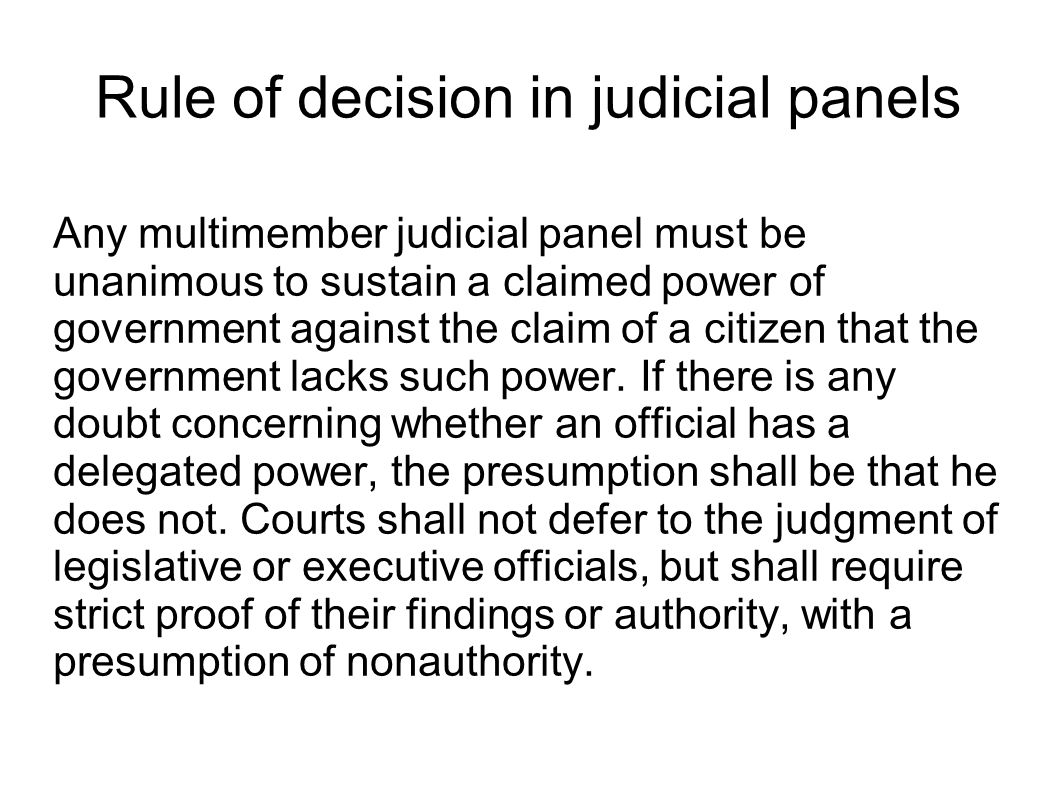 Rule of decision in judicial panels Any multimember judicial panel must be unanimous to sustain a claimed power of government against the claim of a citizen that the government lacks such power.