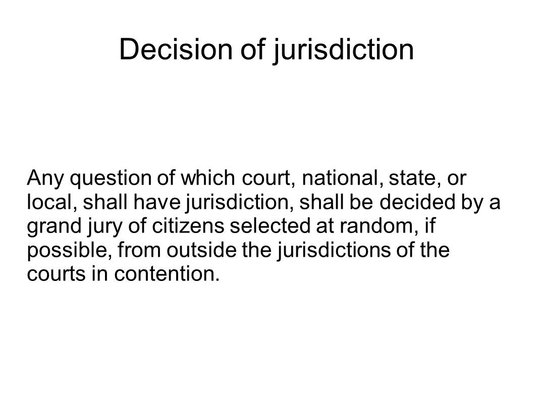 Decision of jurisdiction Any question of which court, national, state, or local, shall have jurisdiction, shall be decided by a grand jury of citizens selected at random, if possible, from outside the jurisdictions of the courts in contention.