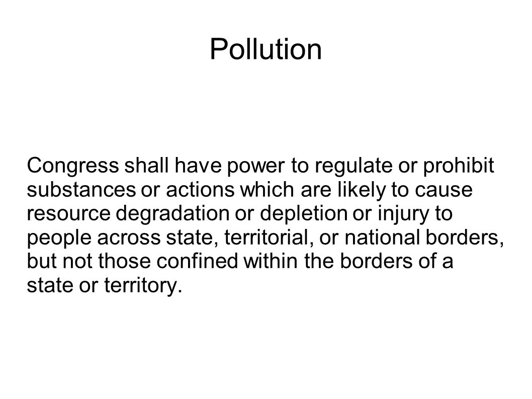 Pollution Congress shall have power to regulate or prohibit substances or actions which are likely to cause resource degradation or depletion or injury to people across state, territorial, or national borders, but not those confined within the borders of a state or territory.