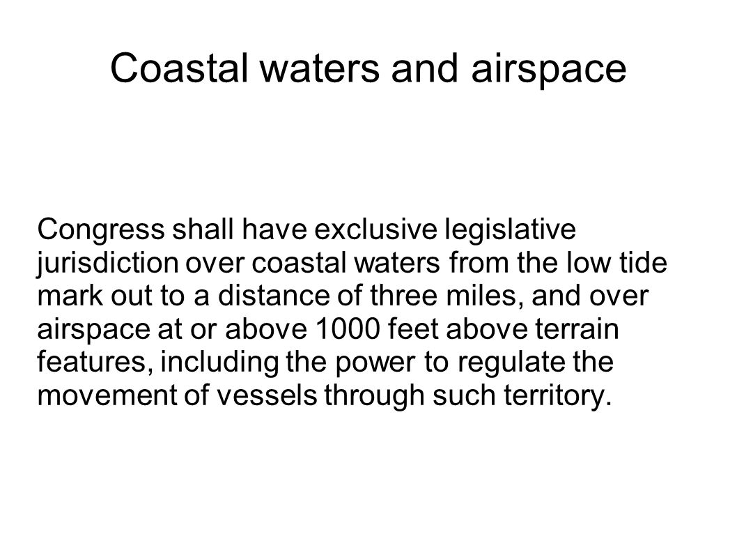 Coastal waters and airspace Congress shall have exclusive legislative jurisdiction over coastal waters from the low tide mark out to a distance of three miles, and over airspace at or above 1000 feet above terrain features, including the power to regulate the movement of vessels through such territory.