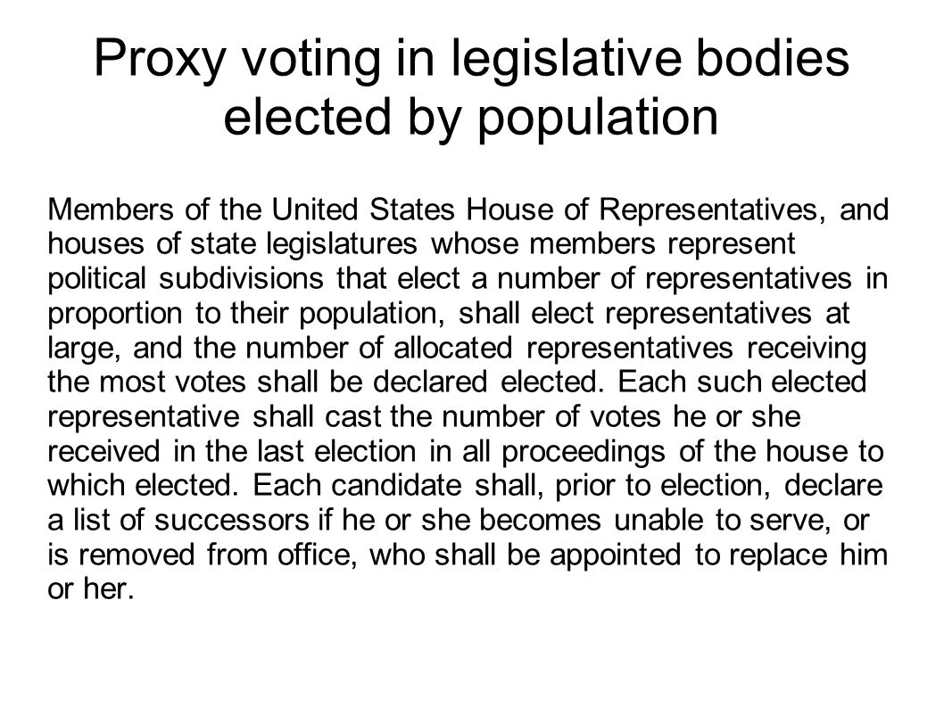 Proxy voting in legislative bodies elected by population Members of the United States House of Representatives, and houses of state legislatures whose members represent political subdivisions that elect a number of representatives in proportion to their population, shall elect representatives at large, and the number of allocated representatives receiving the most votes shall be declared elected.