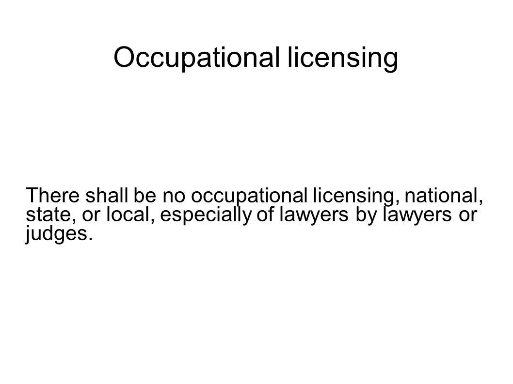 Occupational licensing There shall be no occupational licensing, national, state, or local, especially of lawyers by lawyers or judges.