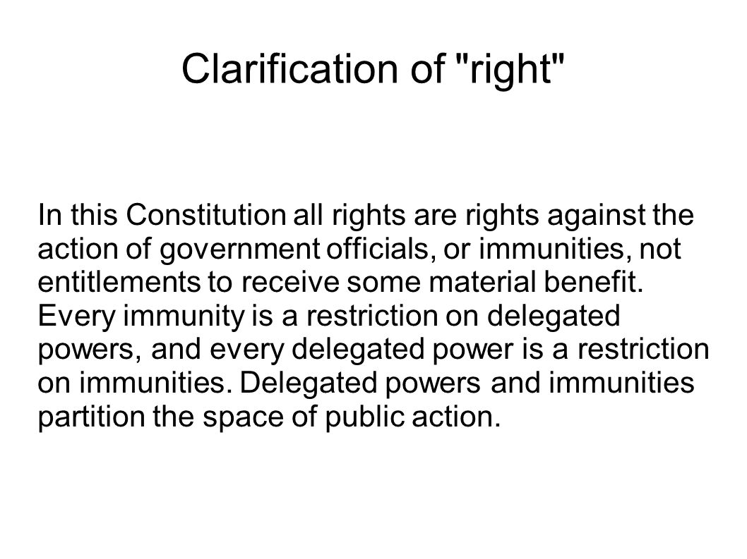 Clarification of right In this Constitution all rights are rights against the action of government officials, or immunities, not entitlements to receive some material benefit.